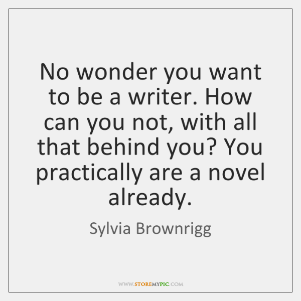 No wonder you want to be a writer. How can you not, ...