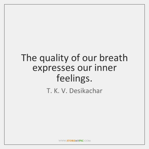 The quality of our breath expresses our inner feelings.