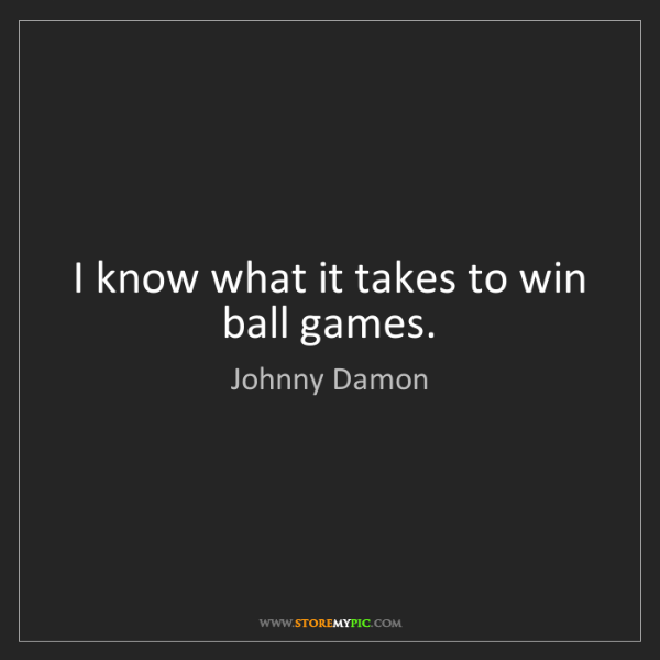 Johnny Damon: I know what it takes to win ball games.