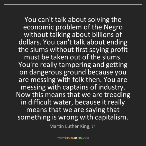 Martin Luther King, Jr.: You can't talk about solving the economic problem of...