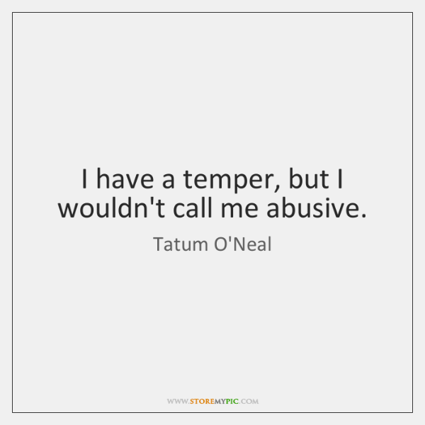 I have a temper, but I wouldn't call me abusive.