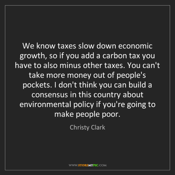 Christy Clark: We know taxes slow down economic growth, so if you add...