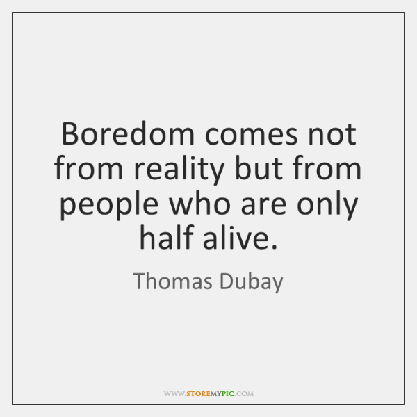 Boredom comes not from reality but from people who are only half ...