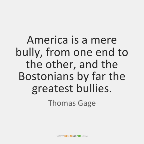 America is a mere bully, from one end to the other, and ...