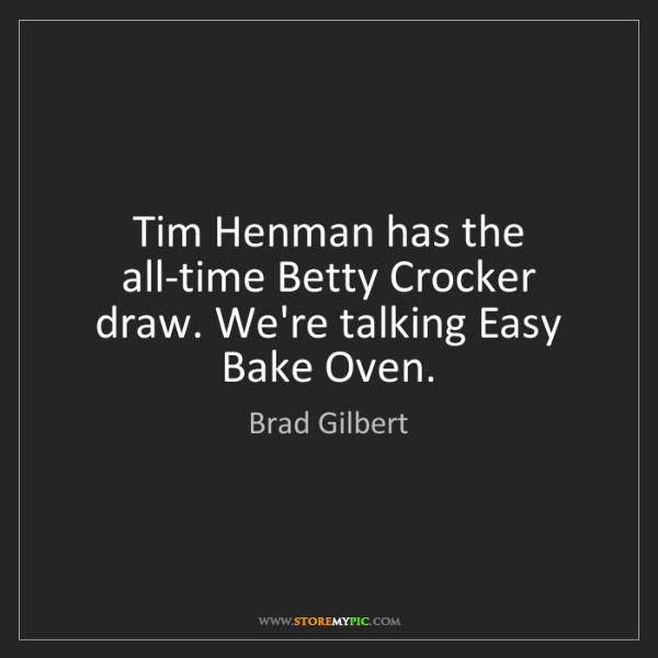 Brad Gilbert: Tim Henman has the all-time Betty Crocker draw. We're...