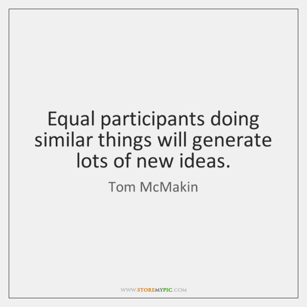 Equal participants doing similar things will generate lots of new ideas.