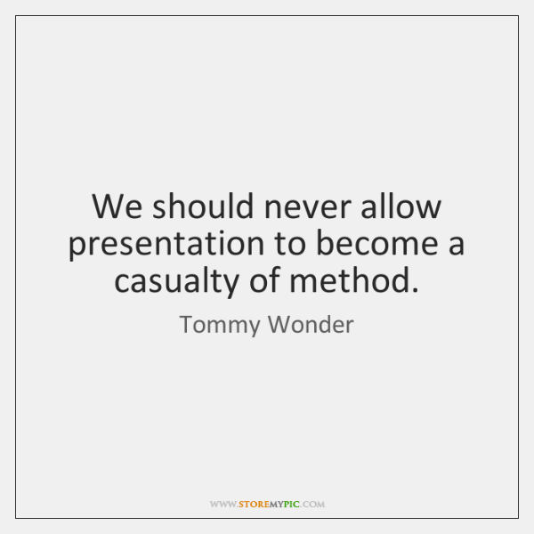 We should never allow presentation to become a casualty of method.