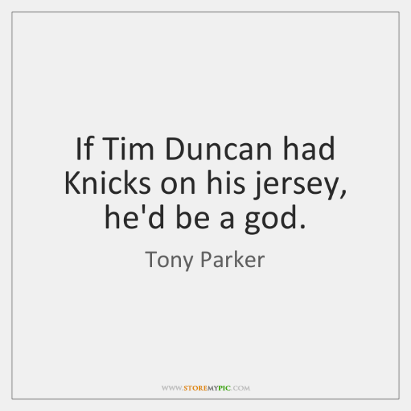 If Tim Duncan had Knicks on his jersey, he'd be a god.