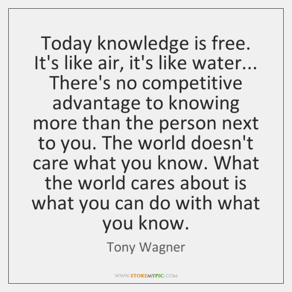 Today knowledge is free. It's like air, it's like water... There's no ...