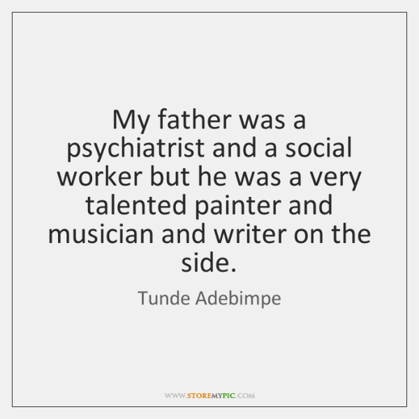 My father was a psychiatrist and a social worker but he was ...