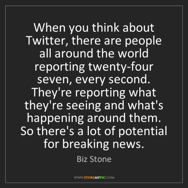 Biz Stone: When you think about Twitter, there are people all around...