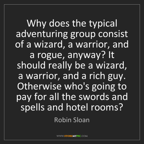 Robin Sloan: Why does the typical adventuring group consist of a wizard,...