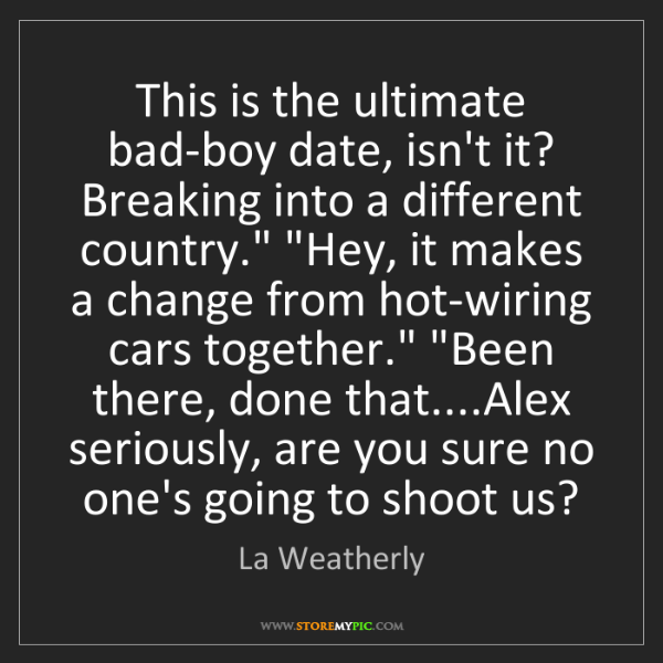 La Weatherly: This is the ultimate bad-boy date, isn't it? Breaking...