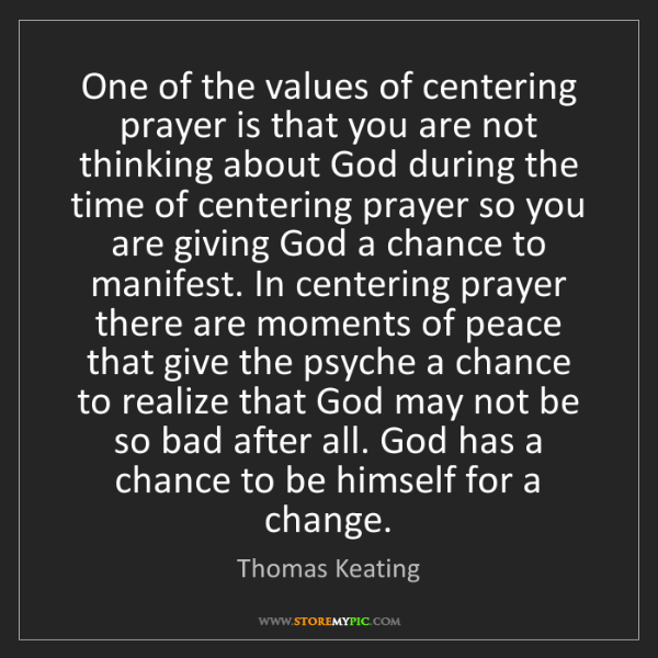Thomas Keating: One of the values of centering prayer is that you are...