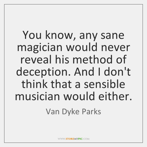 You know, any sane magician would never reveal his method of deception. ...