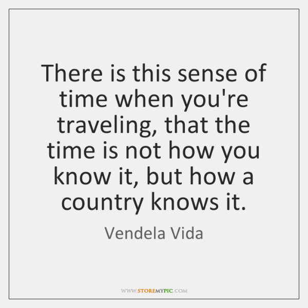 There is this sense of time when you're traveling, that the time ...