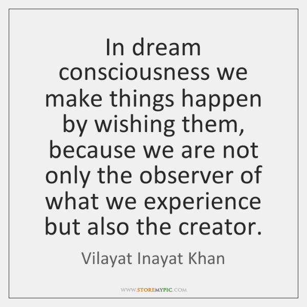 In dream consciousness we make things happen by wishing them, because we ...