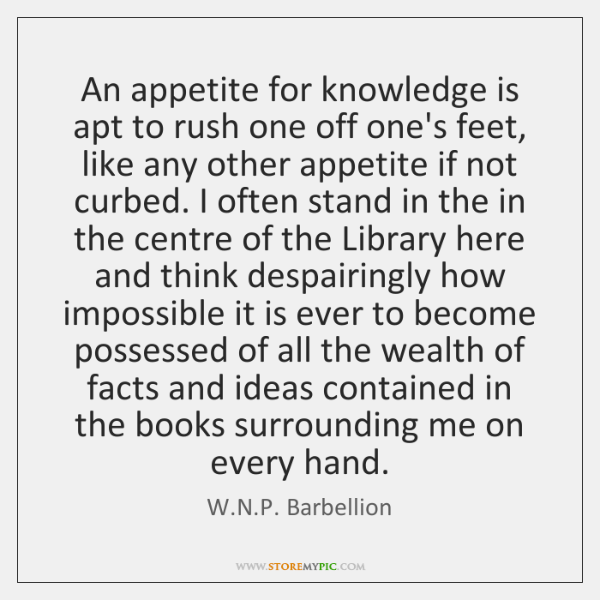 An appetite for knowledge is apt to rush one off one's feet, ...