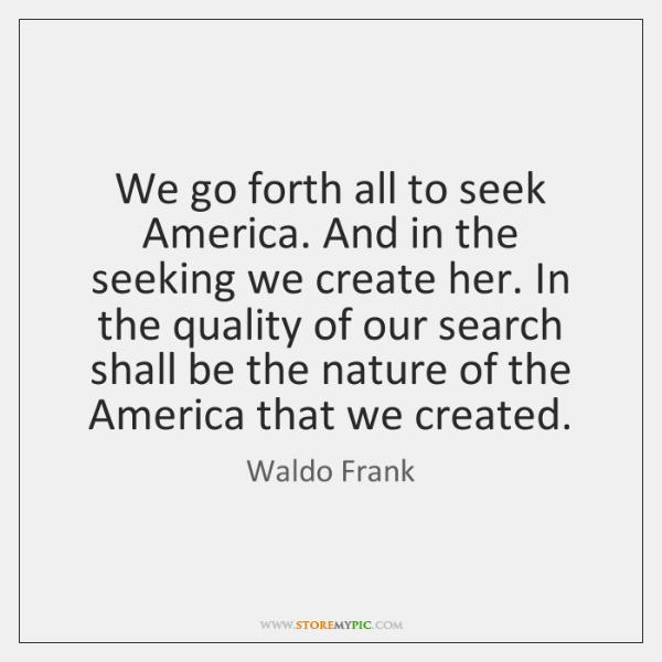We go forth all to seek America. And in the seeking we ...
