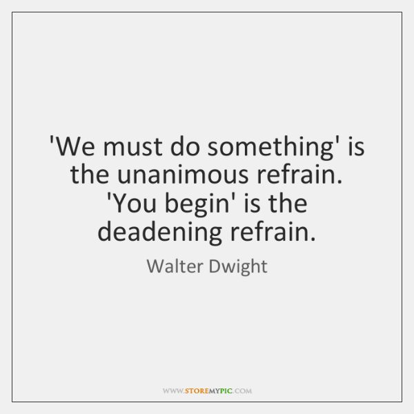 'We must do something' is the unanimous refrain. 'You begin' is the ...