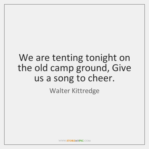 We are tenting tonight on the old camp ground, Give us a ...