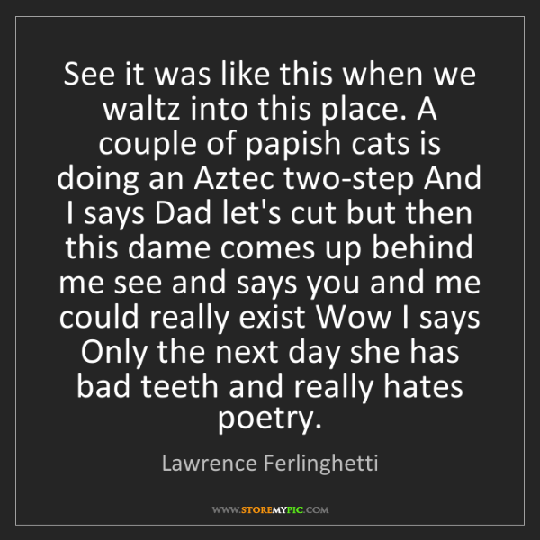 Lawrence Ferlinghetti: See it was like this when we waltz into this place. A...