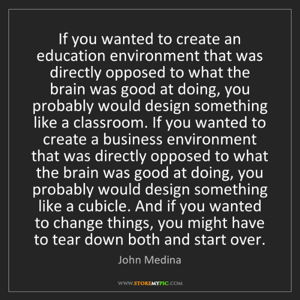 John Medina: If you wanted to create an education environment that...