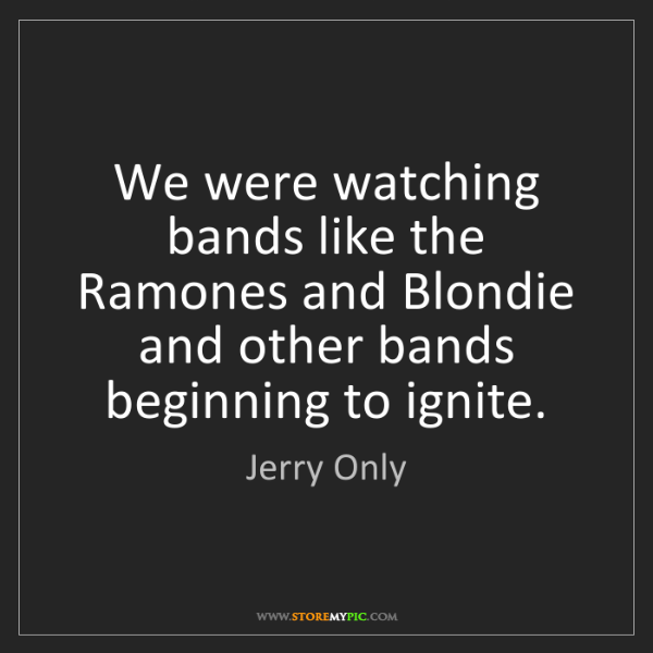 Jerry Only: We were watching bands like the Ramones and Blondie and...