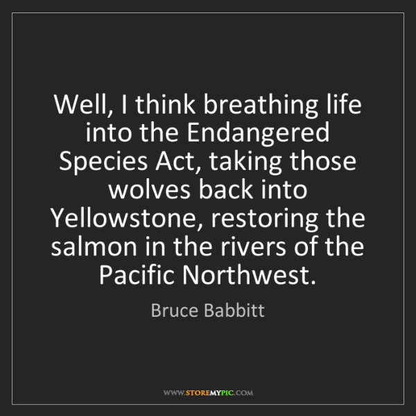 Bruce Babbitt: Well, I think breathing life into the Endangered Species...