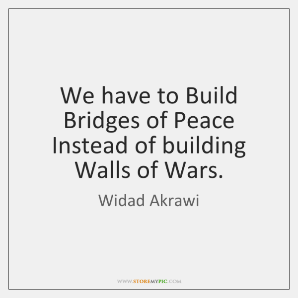 We have to Build Bridges of Peace Instead of building Walls of ...