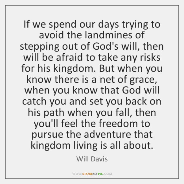 If we spend our days trying to avoid the landmines of stepping ...