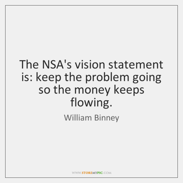 The NSA's vision statement is: keep the problem going so the money ...