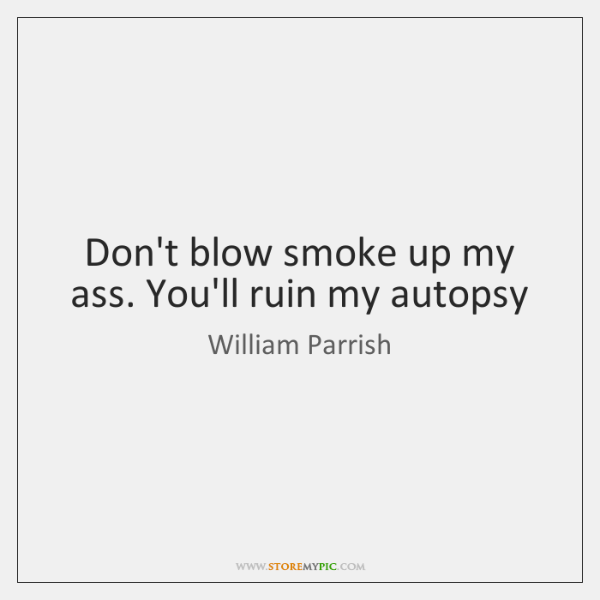 Don't blow smoke up my ass. You'll ruin my autopsy
