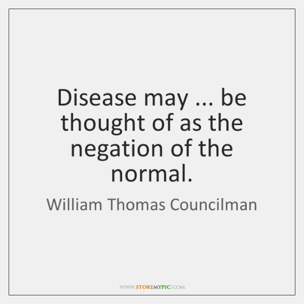 Disease may ... be thought of as the negation of the normal.
