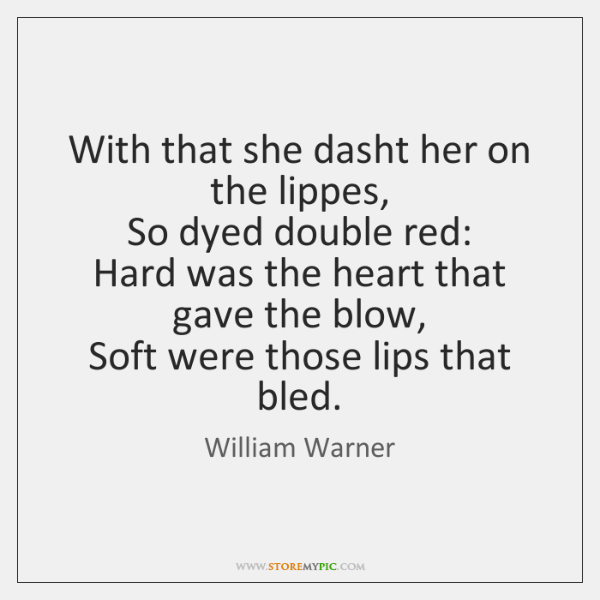 With that she dasht her on the lippes,   So dyed double red:   ...