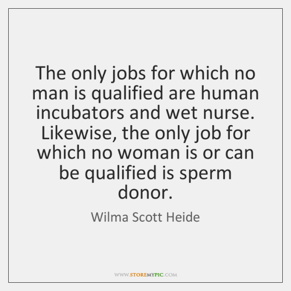 The only jobs for which no man is qualified are human incubators ...