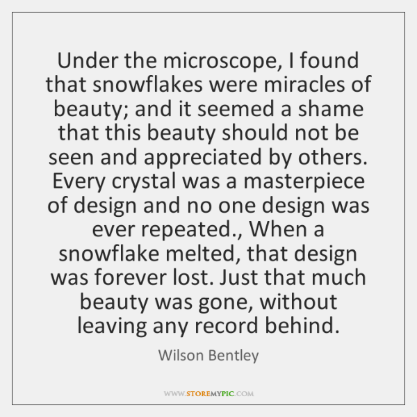 Under the microscope, I found that snowflakes were miracles of beauty; and ...