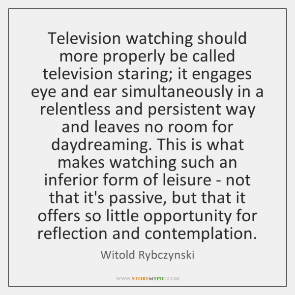 Television watching should more properly be called television staring; it engages eye ...