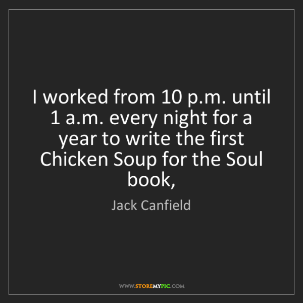 Jack Canfield: I worked from 10 p.m. until 1 a.m. every night for a...