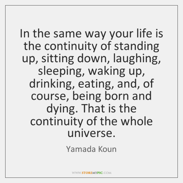 In the same way your life is the continuity of standing up, ...