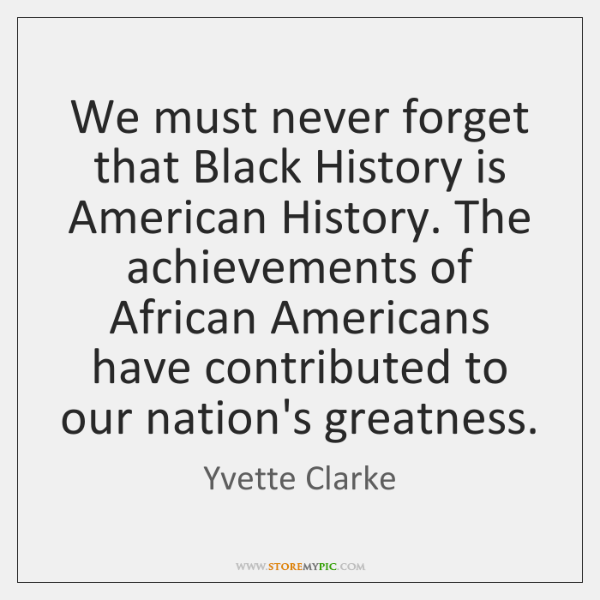 We must never forget that Black History is American History. The achievements ...