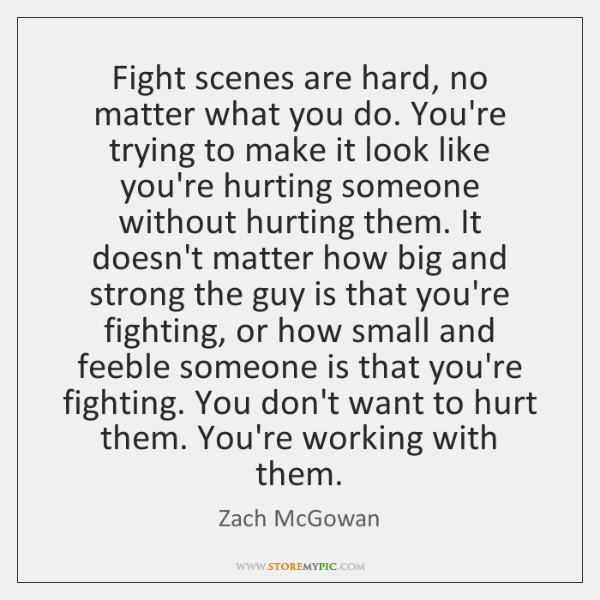Fight scenes are hard, no matter what you do. You're trying to ...