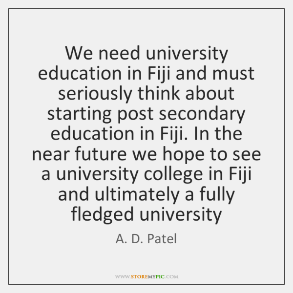 We need university education in Fiji and must seriously think about starting ...
