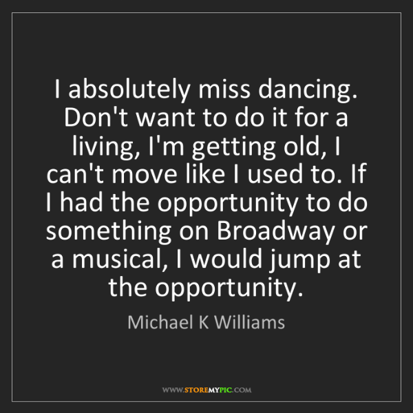Michael K Williams: I absolutely miss dancing. Don't want to do it for a...