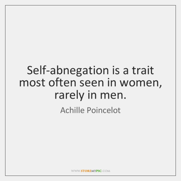 Self-abnegation is a trait most often seen in women, rarely in men.