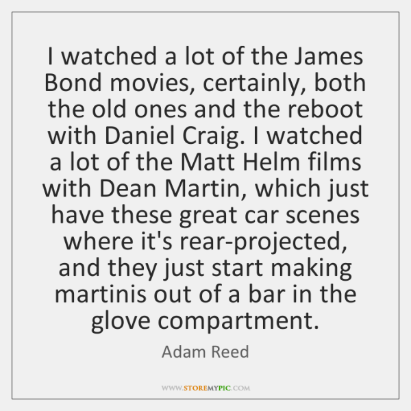 I watched a lot of the James Bond movies, certainly, both the ...