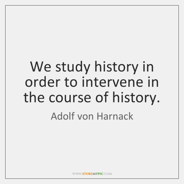 We study history in order to intervene in the course of history.