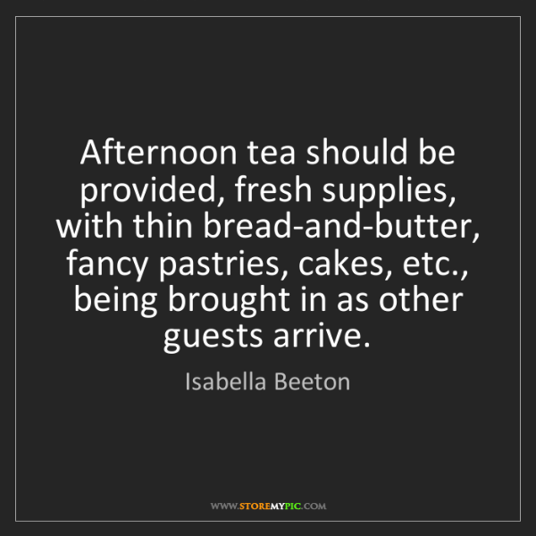 Isabella Beeton: Afternoon tea should be provided, fresh supplies, with...