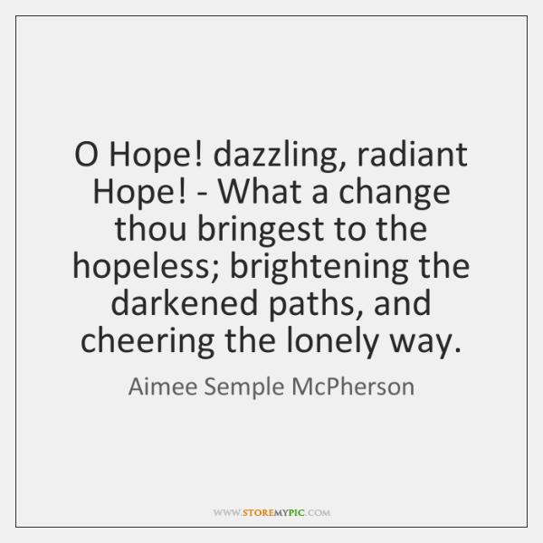 O Hope! dazzling, radiant Hope! - What a change thou bringest to ...