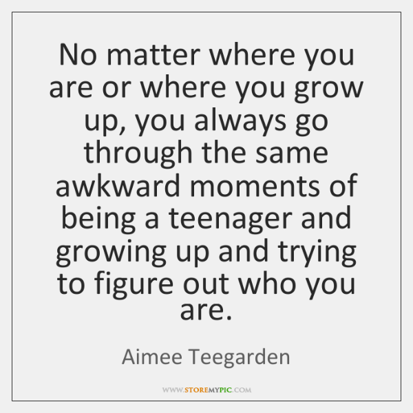 No matter where you are or where you grow up, you always ...